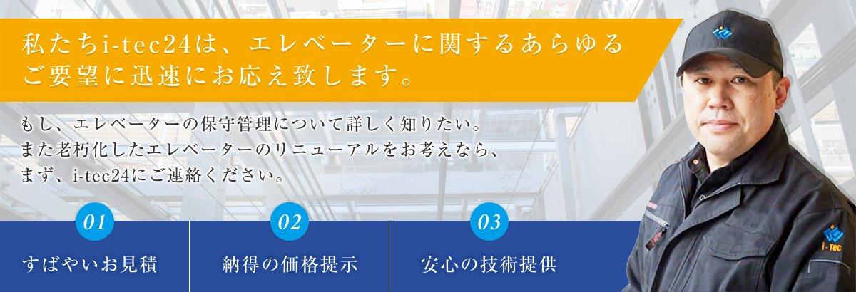 私たちi-tec24は、エレベーターに関するあらゆるご要望に迅速にお応え致します。もし、エレベーターの保守管理について詳しく知りたい。また老朽化したエレベーターのリニューアルをお考えなら、まず、i-tec24にご連絡ください。 1.すばやいお見積 2.納得の価格提示 3.安心の技術提供