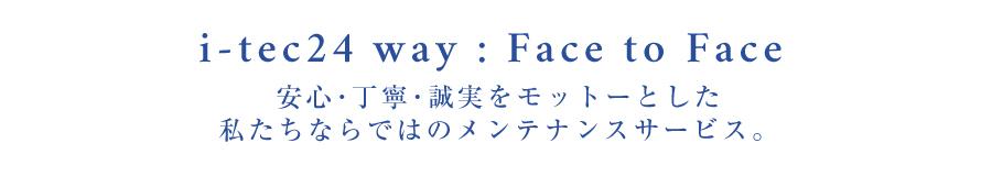 i-tec24 way : Face to Face 安心・丁寧・誠実をモットーとした私たちならではのメンテナンスサービス。