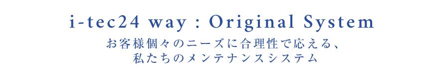i-tec24 way:Original System お客様個々のニーズに合理性で応える、私たちのメンテナンスシステム