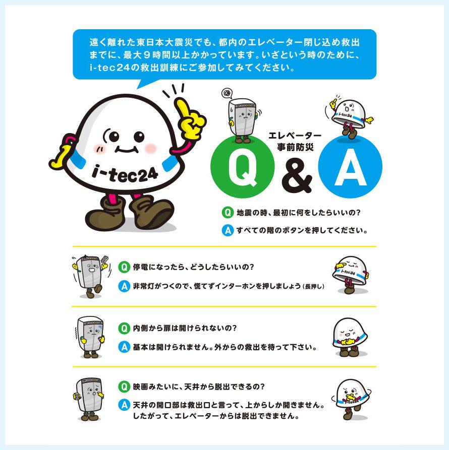 エレベーター事前防災Q&A:遠く離れた東日本大震災でも、都内のエレベーター閉じ込め救出までに、最大9時間以上かかっています。いざという時のために、i-tec24の救出訓練にご参加してみてください。Q.地震の時、最初に何をしたらいいの?A.すべての階のボタンを押してください。Q.停電になったら、どうしたらいいの?A.非常灯がつくので、慌てずインターホンを押しましょう(長押し)。Q.内側から扉は開けられないの?A.基本は開けられません。外からの救出を待って下さい。Q.映画みたいに、天井から脱出できるの?A.天井の開口部は救出部と言って、上からしか開きません。したがって、エレベーターからは脱出できません。